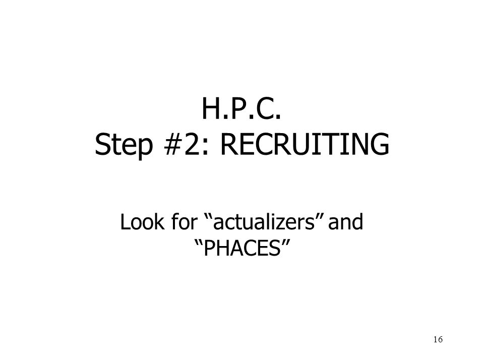 16 H.P.C. Step #2: RECRUITING Look for actualizers and PHACES