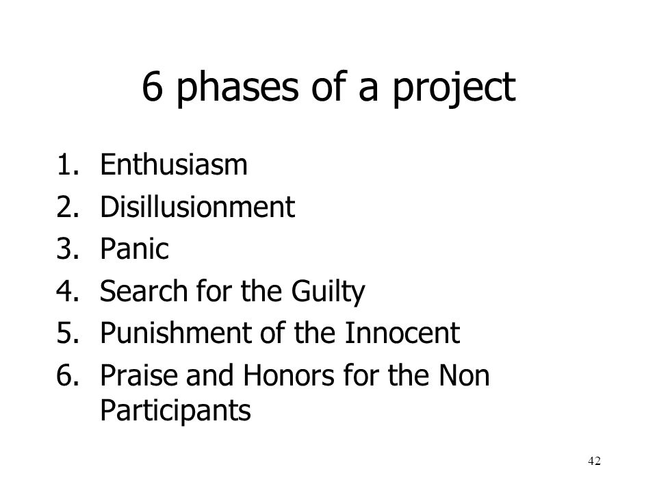 42 6 phases of a project 1.Enthusiasm 2.Disillusionment 3.Panic 4.Search for the Guilty 5.Punishment of the Innocent 6.Praise and Honors for the Non P