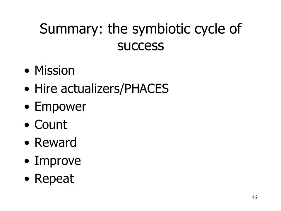 46 Summary: the symbiotic cycle of success Mission Hire actualizers/PHACES Empower Count Reward Improve Repeat