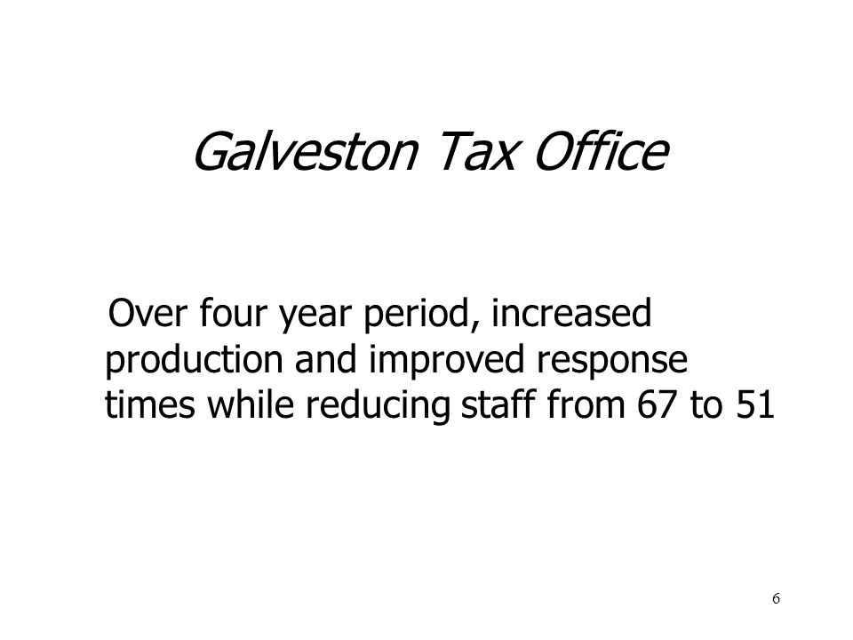 6 Galveston Tax Office Over four year period, increased production and improved response times while reducing staff from 67 to 51