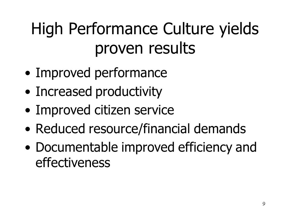 9 High Performance Culture yields proven results Improved performance Increased productivity Improved citizen service Reduced resource/financial deman