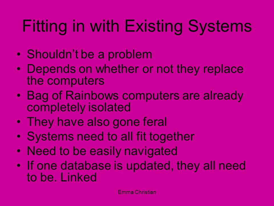 Emma Christian Fitting in with Existing Systems Shouldnt be a problem Depends on whether or not they replace the computers Bag of Rainbows computers a