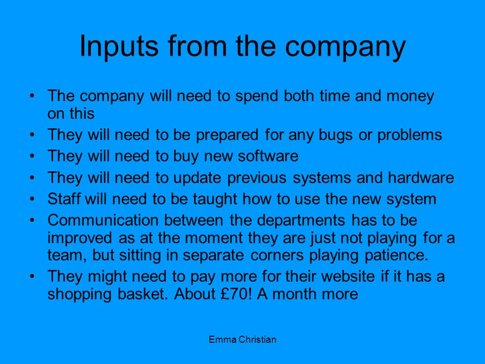 Emma Christian Inputs from the company The company will need to spend both time and money on this They will need to be prepared for any bugs or proble