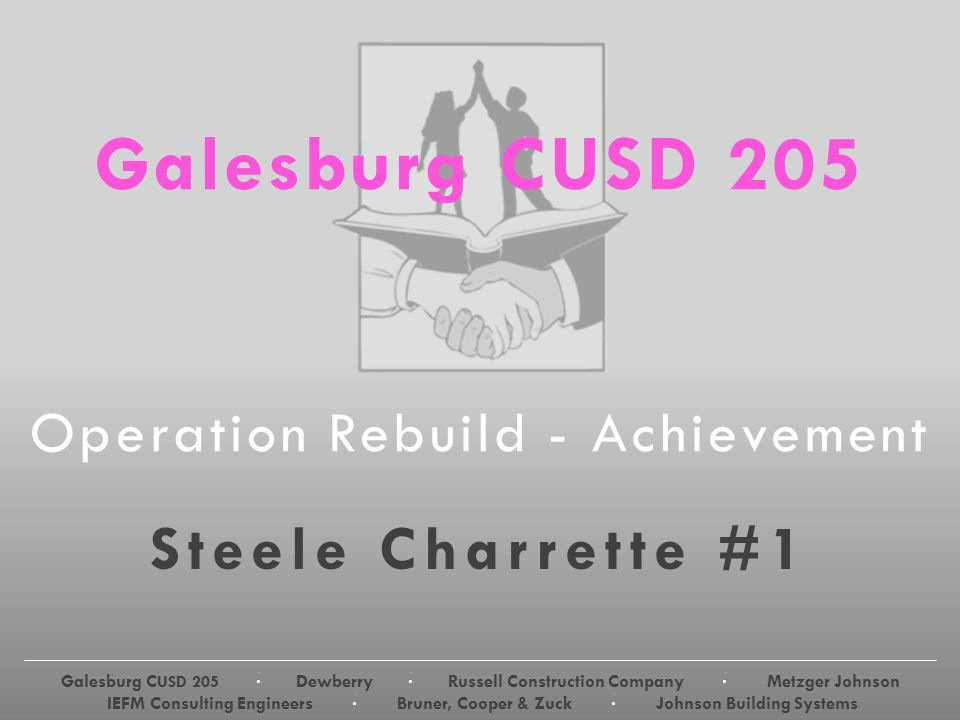 Galesburg C USD 205 · Dewberry · Russell Construction Company · Metzger Johnson IEFM Consulting Engineers · Bruner, Cooper & Zuck · Johnson Building Systems Galesburg CUSD 205 Operation Rebuild - Achievement Steele Charrette #1 Galesburg C USD 205 · Dewberry · Russell Construction Company · Metzger Johnson IEFM Consulting Engineers · Bruner, Cooper & Zuck · Johnson Building Systems