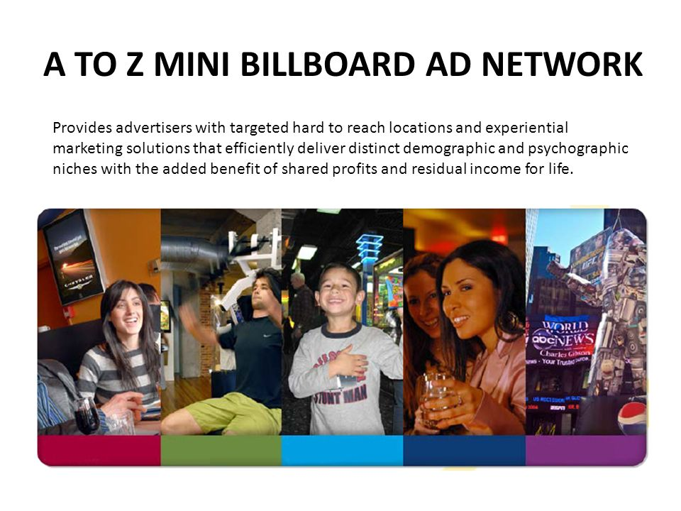 A TO Z MINI BILLBOARD AD NETWORK Provides advertisers with targeted hard to reach locations and experiential marketing solutions that efficiently deli