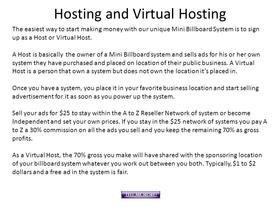 Hosting and Virtual Hosting The easiest way to start making money with our unique Mini Billboard System is to sign up as a Host or Virtual Host. A Hos