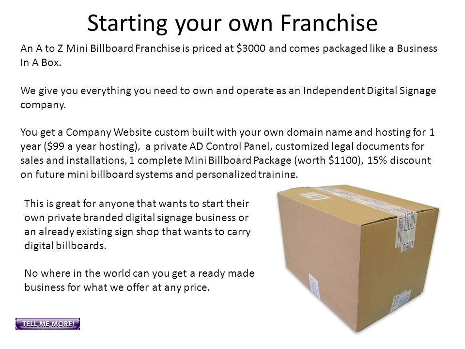Starting your own Franchise An A to Z Mini Billboard Franchise is priced at $3000 and comes packaged like a Business In A Box. We give you everything