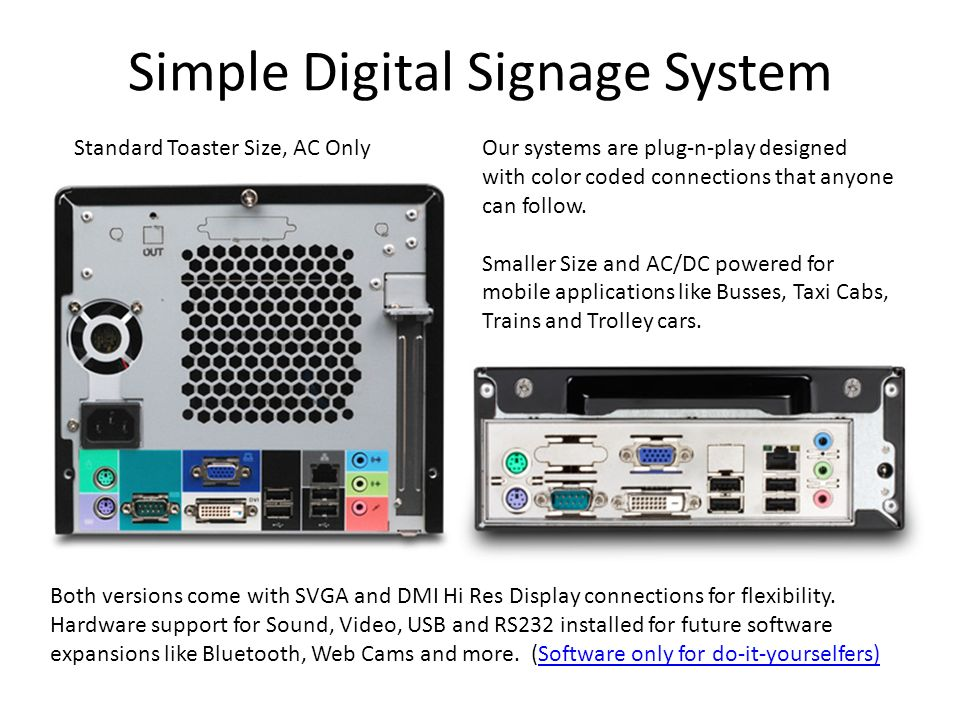 Simple Digital Signage System Standard Toaster Size, AC OnlyOur systems are plug-n-play designed with color coded connections that anyone can follow.