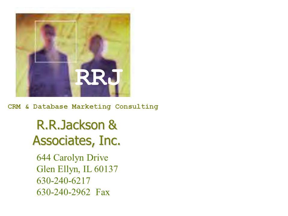 RRJ R.R.Jackson & Associates, Inc. CRM & Database Marketing Consulting 644 Carolyn Drive Glen Ellyn, IL 60137 630-240-6217 630-240-2962 Fax