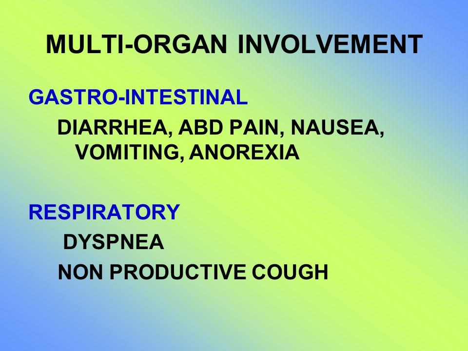 MULTI-ORGAN INVOLVEMENT GASTRO-INTESTINAL DIARRHEA, ABD PAIN, NAUSEA, VOMITING, ANOREXIA RESPIRATORY DYSPNEA NON PRODUCTIVE COUGH