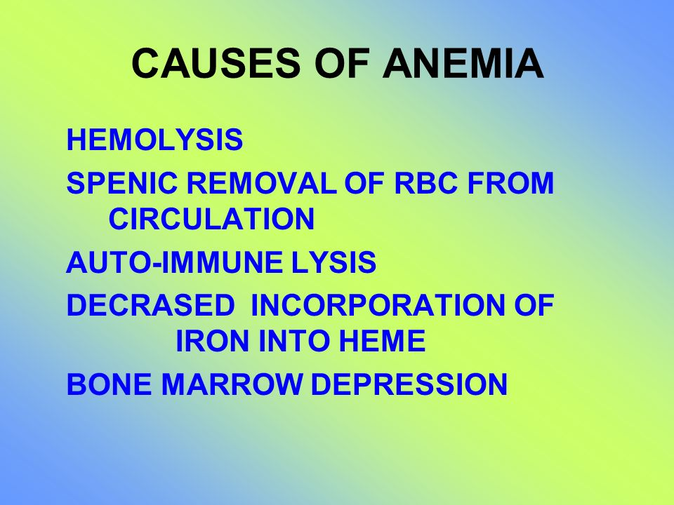 CAUSES OF ANEMIA HEMOLYSIS SPENIC REMOVAL OF RBC FROM CIRCULATION AUTO-IMMUNE LYSIS DECRASED INCORPORATION OF IRON INTO HEME BONE MARROW DEPRESSION
