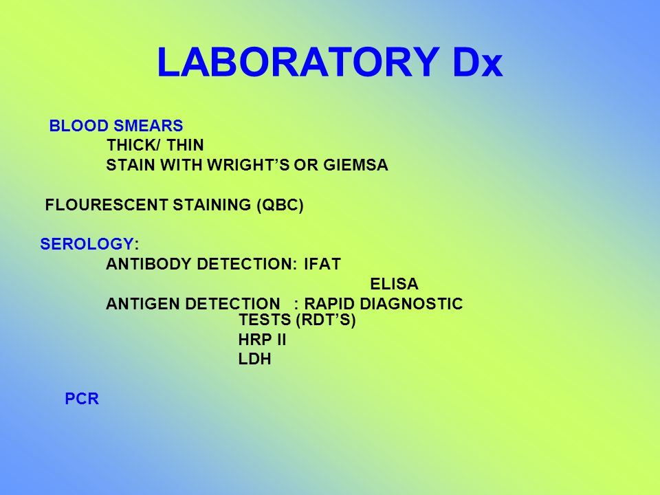 LABORATORY Dx BLOOD SMEARS THICK/ THIN STAIN WITH WRIGHTS OR GIEMSA FLOURESCENT STAINING (QBC) SEROLOGY: ANTIBODY DETECTION:IFAT ELISA ANTIGEN DETECTI