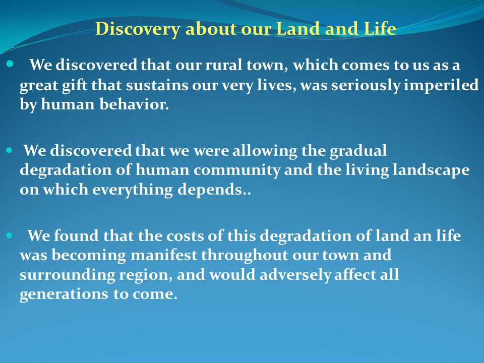 Discovery about our Land and Life We discovered that our rural town, which comes to us as a great gift that sustains our very lives, was seriously imperiled by human behavior.