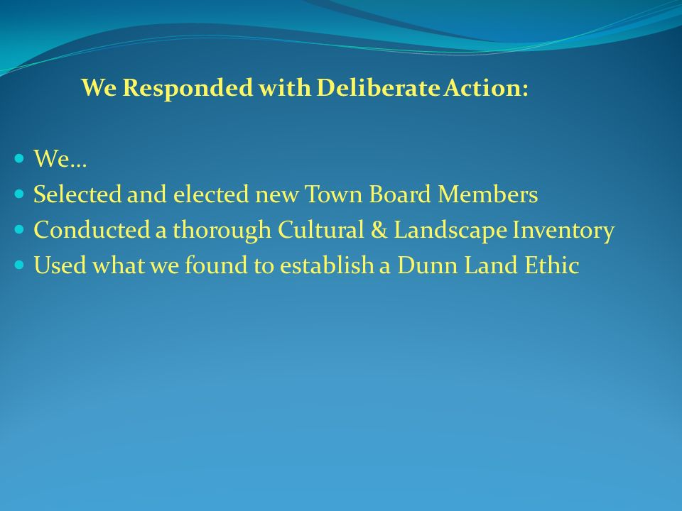 We Responded with Deliberate Action: We… Selected and elected new Town Board Members Conducted a thorough Cultural & Landscape Inventory Used what we found to establish a Dunn Land Ethic