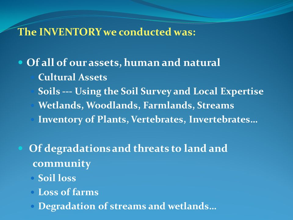 The INVENTORY we conducted was: Of all of our assets, human and natural Cultural Assets Soils --- Using the Soil Survey and Local Expertise Wetlands, Woodlands, Farmlands, Streams Inventory of Plants, Vertebrates, Invertebrates… Of degradations and threats to land and community Soil loss Loss of farms Degradation of streams and wetlands…