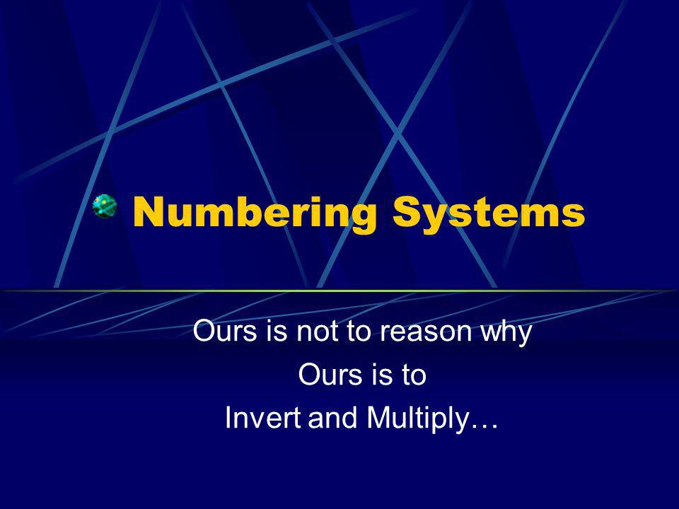 Numbering Systems Ours is not to reason why Ours is to Invert and Multiply…