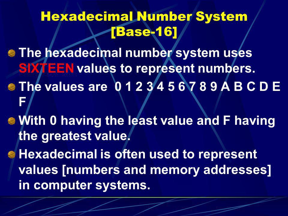 Hexadecimal Number System [Base-16] The hexadecimal number system uses SIXTEEN values to represent numbers. The values are 0 1 2 3 4 5 6 7 8 9 A B C D