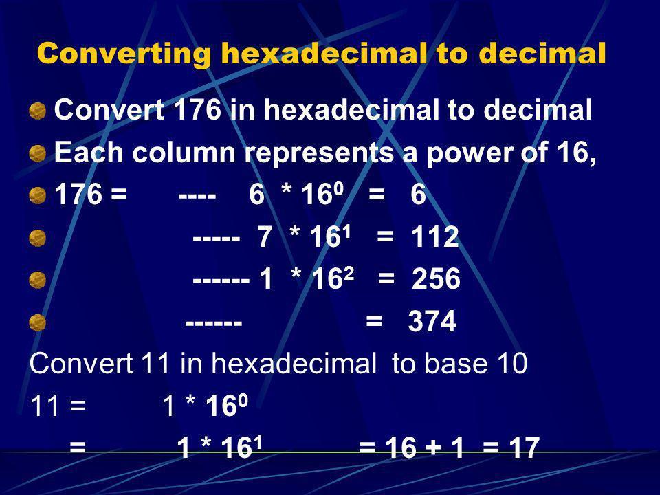 Converting hexadecimal to decimal Convert 176 in hexadecimal to decimal Each column represents a power of 16, 176 = ---- 6 * 16 0 = 6 ----- 7 * 16 1 =
