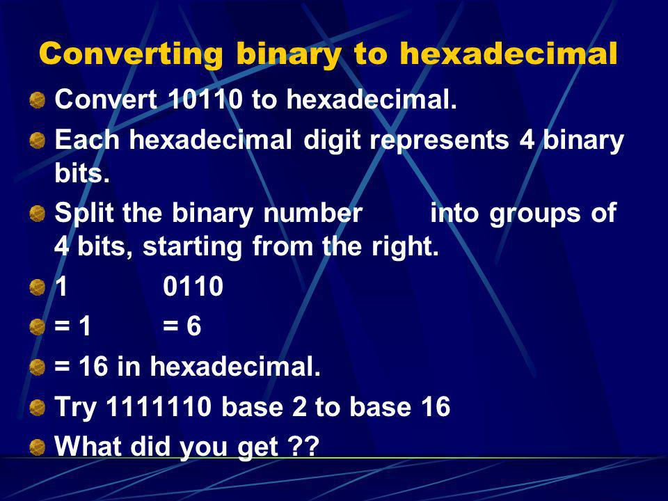 Converting binary to hexadecimal Convert 10110 to hexadecimal. Each hexadecimal digit represents 4 binary bits. Split the binary numberinto groups of
