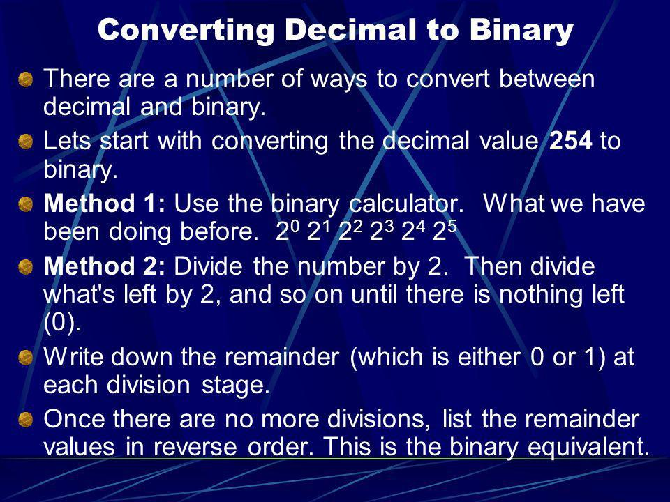 Converting Decimal to Binary There are a number of ways to convert between decimal and binary. Lets start with converting the decimal value 254 to bin