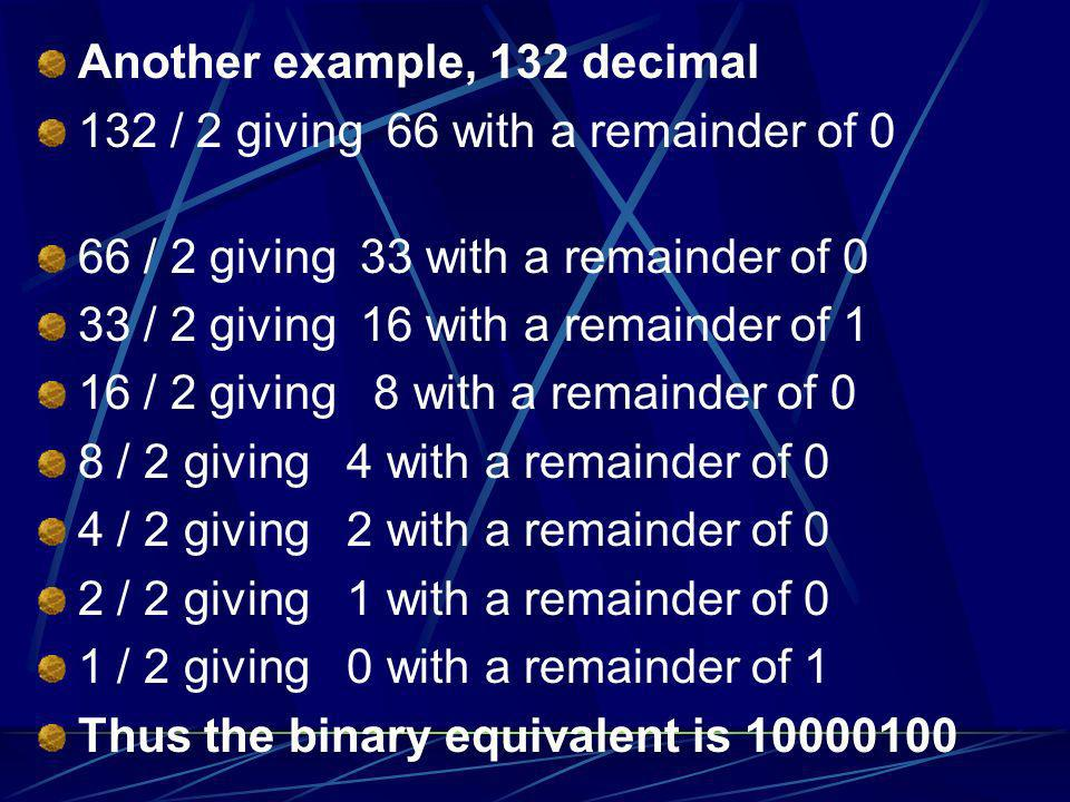 Another example, 132 decimal 132 / 2 giving 66 with a remainder of 0 66 / 2 giving 33 with a remainder of 0 33 / 2 giving 16 with a remainder of 1 16