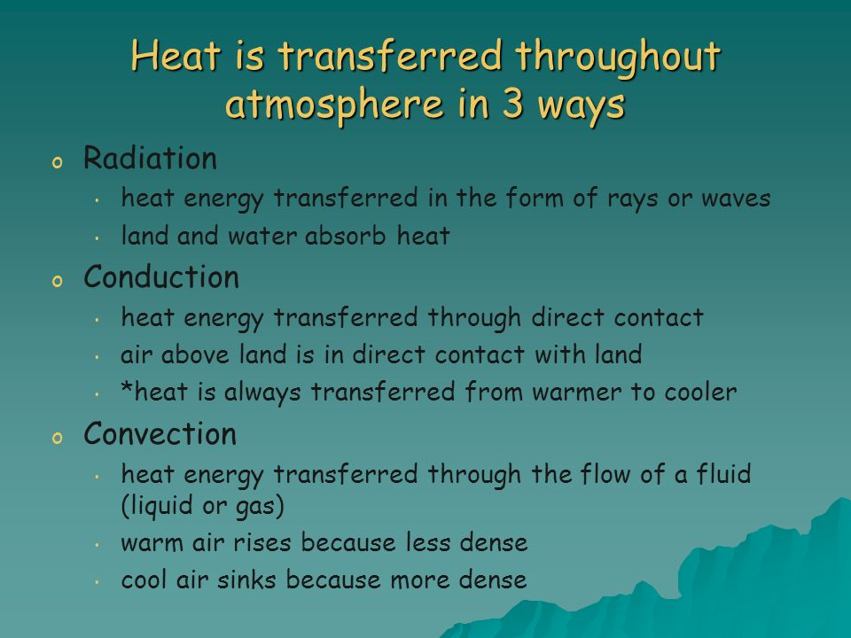 Heat is transferred throughout atmosphere in 3 ways o o Radiation heat energy transferred in the form of rays or waves land and water absorb heat o o