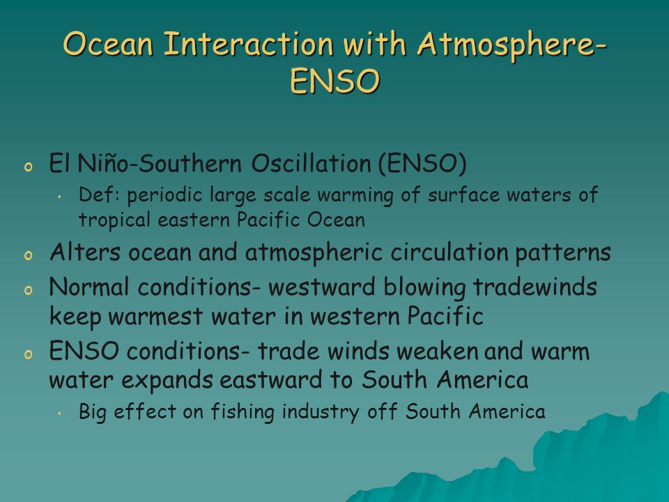 Ocean Interaction with Atmosphere- ENSO o o El Niño-Southern Oscillation (ENSO) Def: periodic large scale warming of surface waters of tropical easter