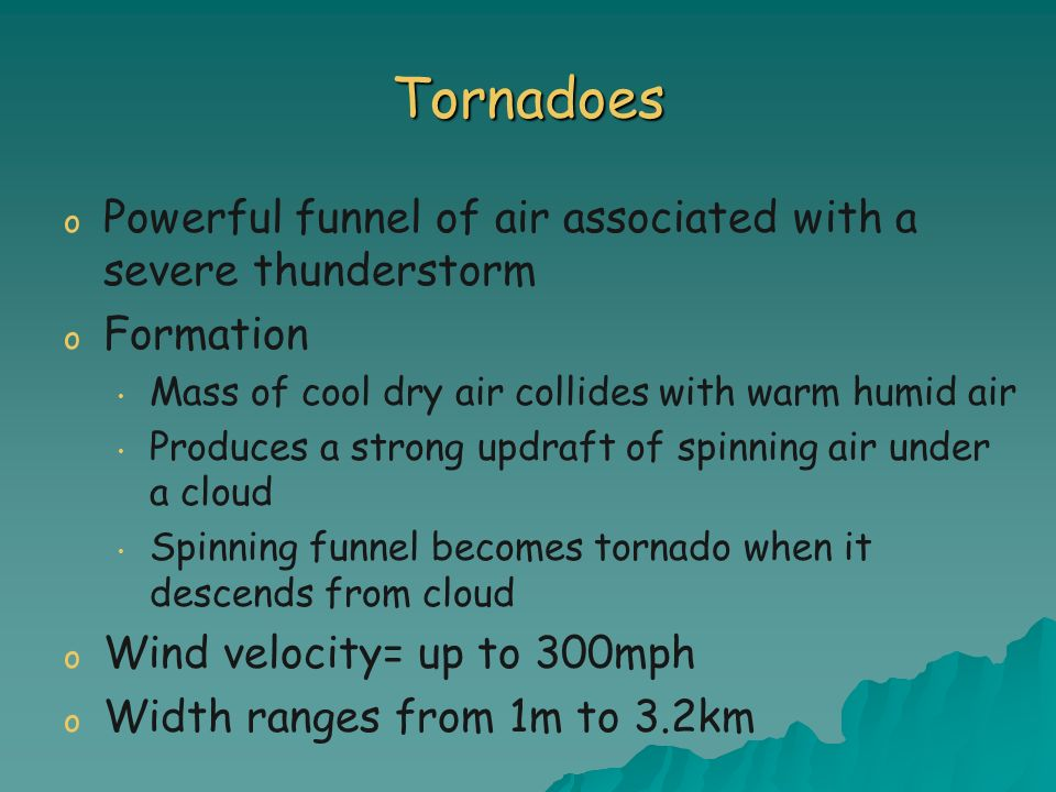 Tornadoes o o Powerful funnel of air associated with a severe thunderstorm o o Formation Mass of cool dry air collides with warm humid air Produces a