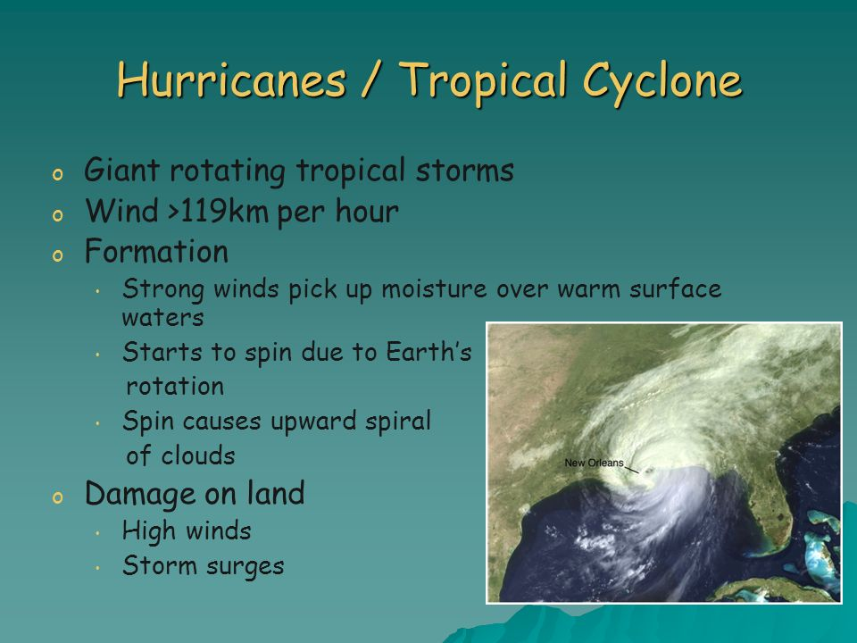 Hurricanes / Tropical Cyclone o o Giant rotating tropical storms o o Wind >119km per hour o o Formation Strong winds pick up moisture over warm surfac