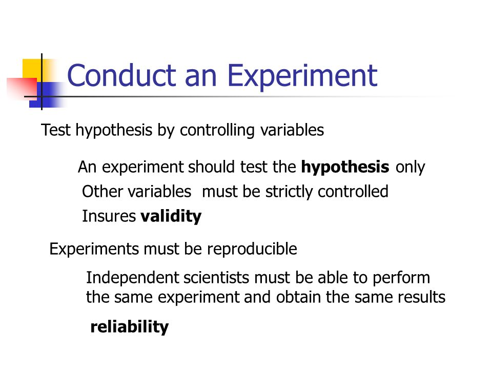 Conduct an Experiment Test hypothesis by controlling variables An experiment should test the hypothesis only Other variables must be strictly controll