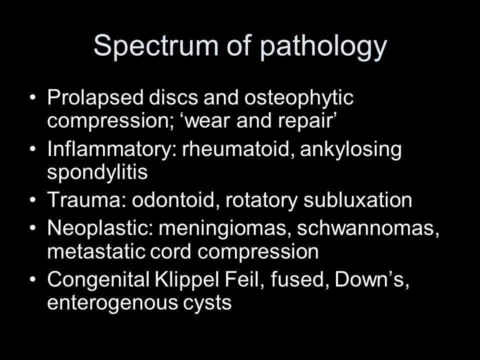 Spectrum of pathology Prolapsed discs and osteophytic compression; wear and repair Inflammatory: rheumatoid, ankylosing spondylitis Trauma: odontoid,