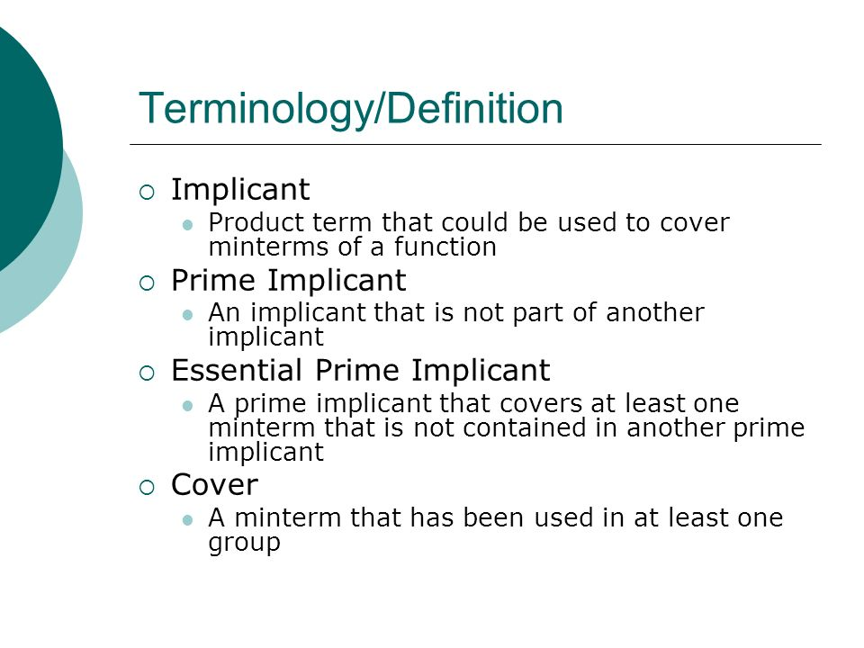 Terminology/Definition Implicant Product term that could be used to cover minterms of a function Prime Implicant An implicant that is not part of anot