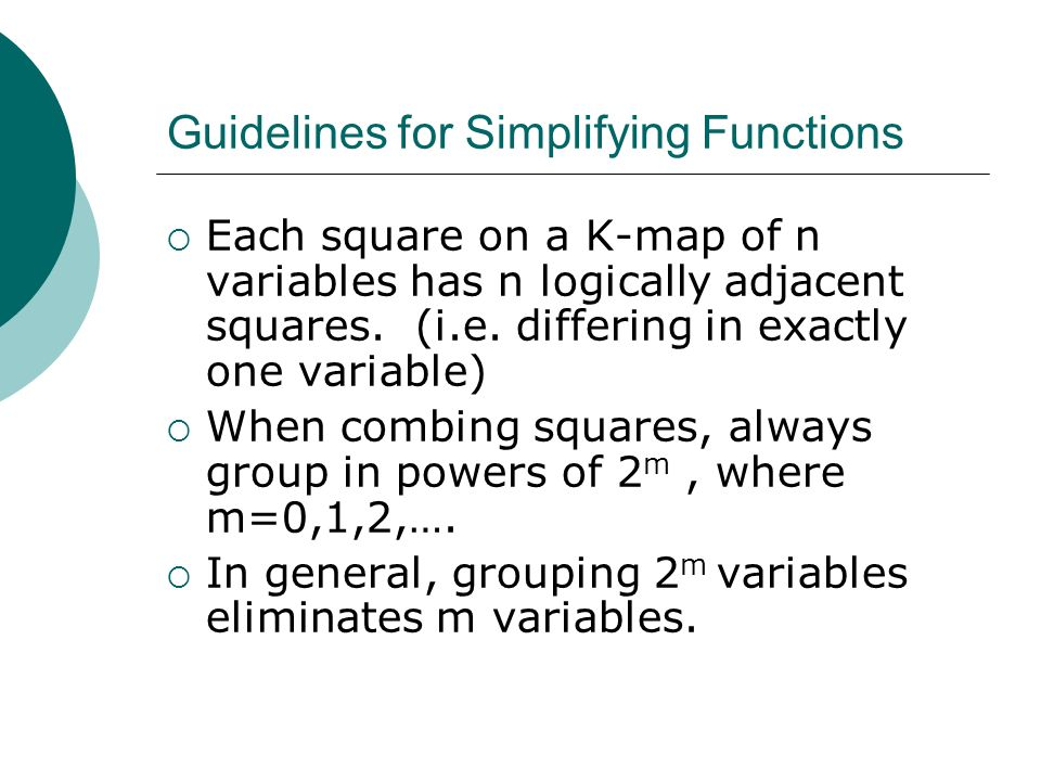 Guidelines for Simplifying Functions Each square on a K-map of n variables has n logically adjacent squares. (i.e. differing in exactly one variable)