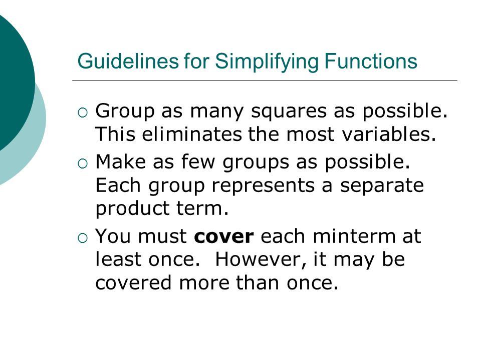 Guidelines for Simplifying Functions Group as many squares as possible. This eliminates the most variables. Make as few groups as possible. Each group