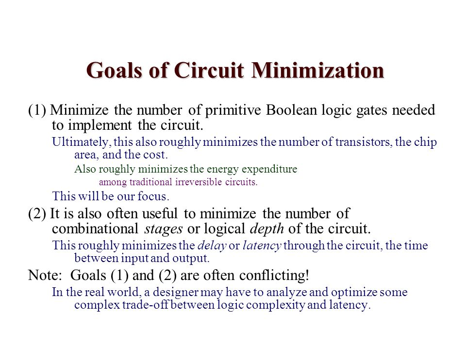 Goals of Circuit Minimization (1) Minimize the number of primitive Boolean logic gates needed to implement the circuit. Ultimately, this also roughly