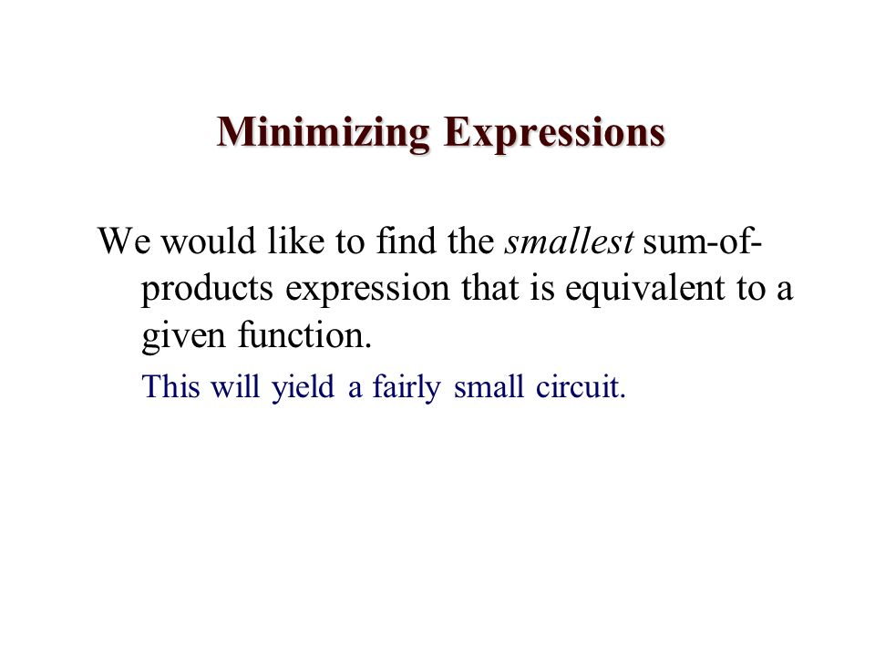 Minimizing Expressions We would like to find the smallest sum-of- products expression that is equivalent to a given function. This will yield a fairly