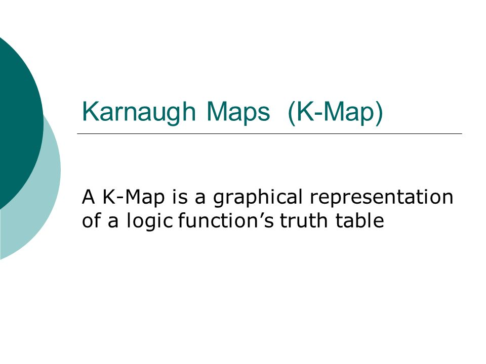 Karnaugh Maps (K-Map) A K-Map is a graphical representation of a logic functions truth table