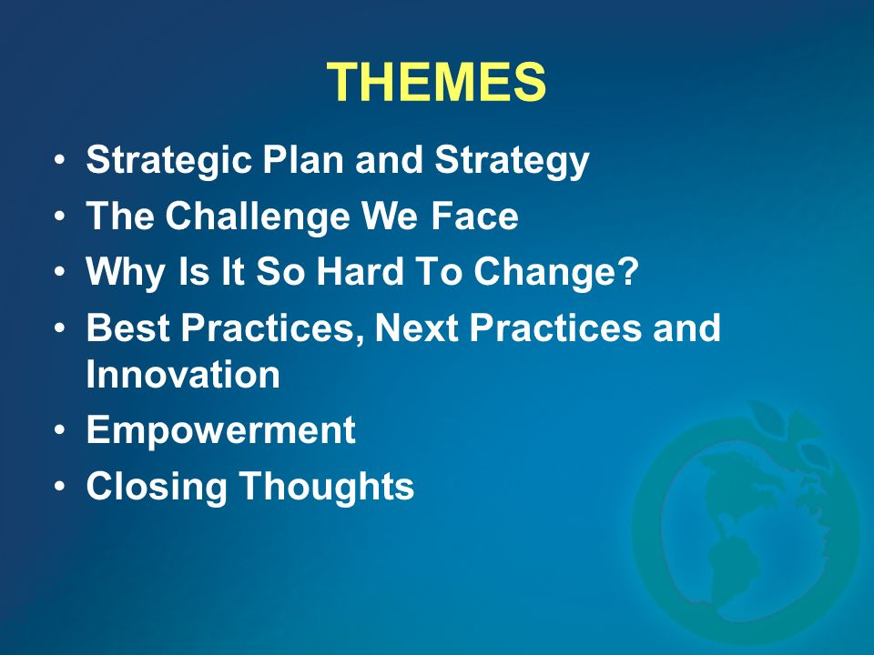 THEMES Strategic Plan and Strategy The Challenge We Face Why Is It So Hard To Change? Best Practices, Next Practices and Innovation Empowerment Closin