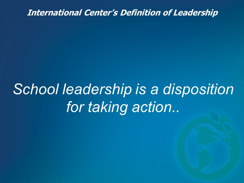 School leadership is a disposition for taking action.. International Centers Definition of Leadership