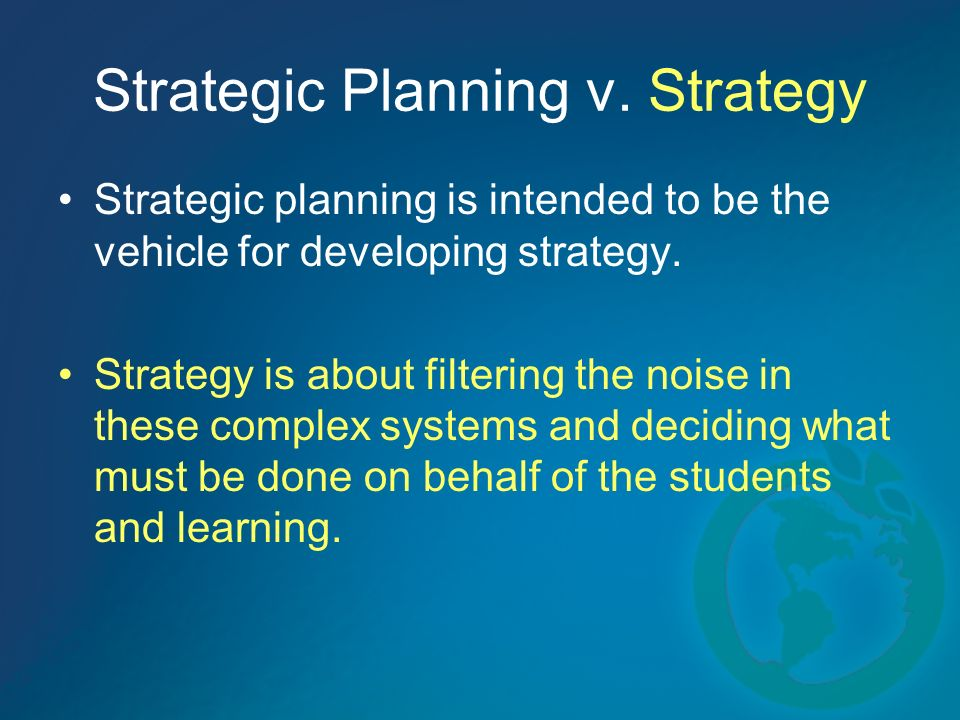 Strategic Planning v. Strategy Strategic planning is intended to be the vehicle for developing strategy. Strategy is about filtering the noise in thes