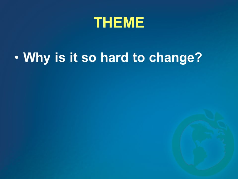 THEME Why is it so hard to change?