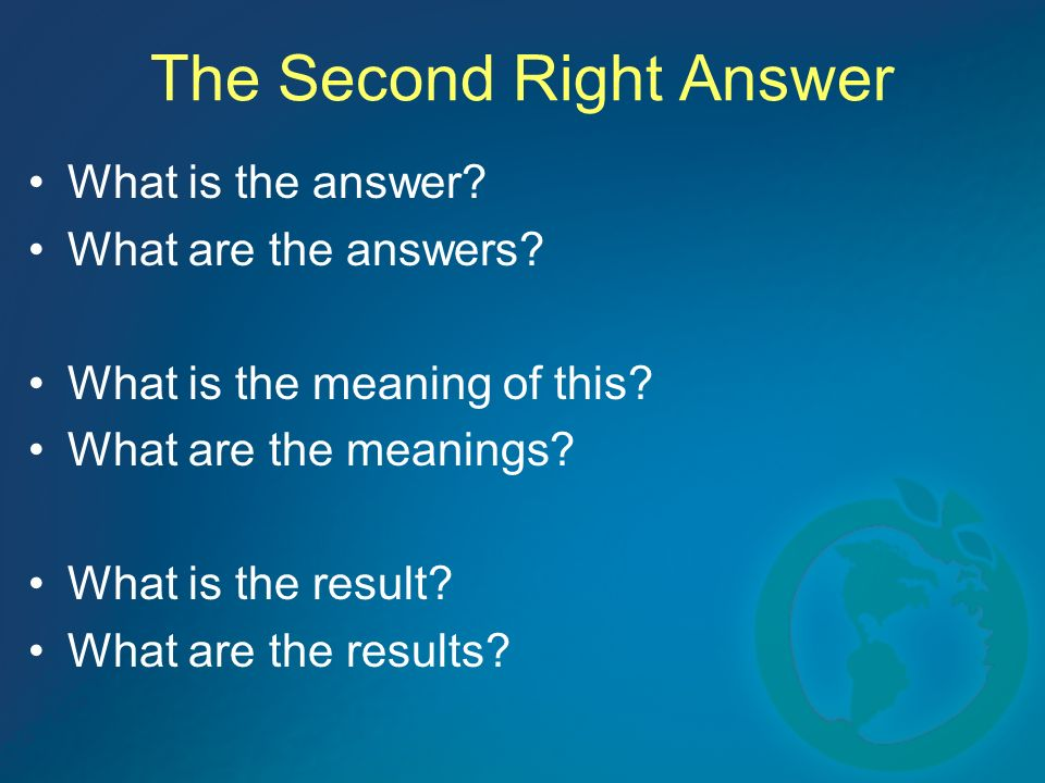 The Second Right Answer What is the answer? What are the answers? What is the meaning of this? What are the meanings? What is the result? What are the