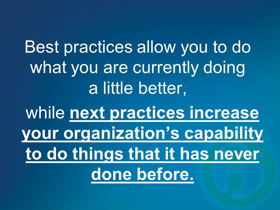 Best practices allow you to do what you are currently doing a little better, while next practices increase your organizations capability to do things