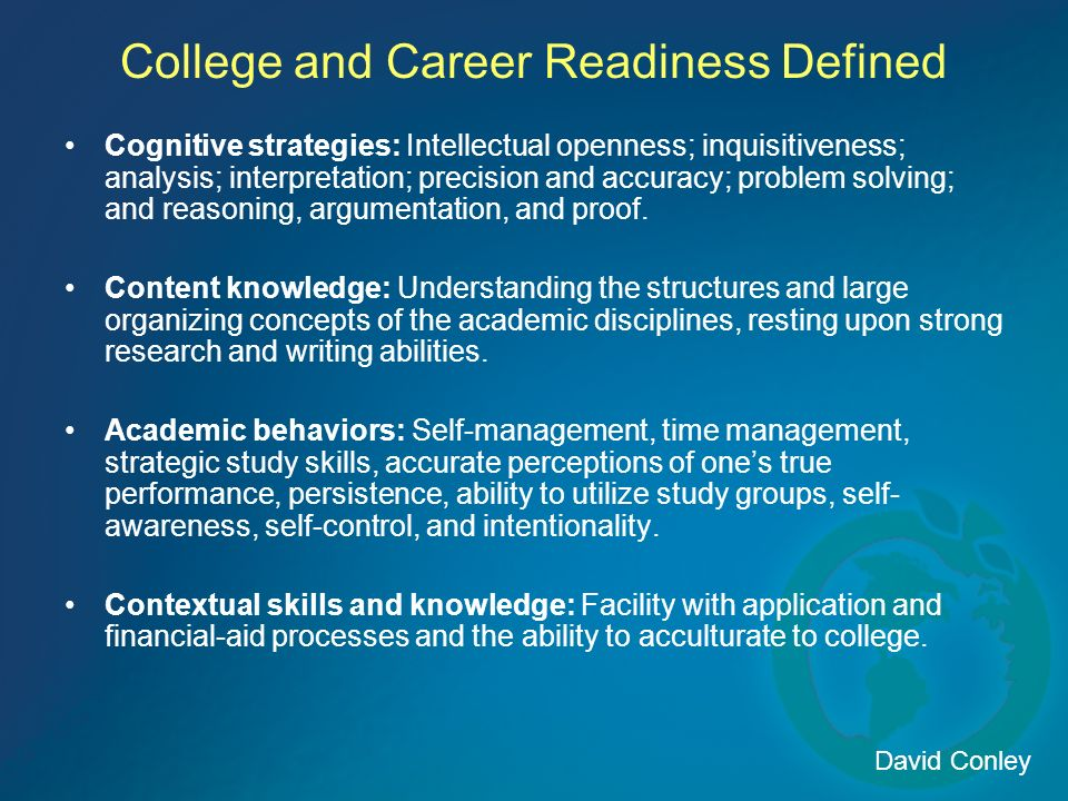 College and Career Readiness Defined Cognitive strategies: Intellectual openness; inquisitiveness; analysis; interpretation; precision and accuracy; p