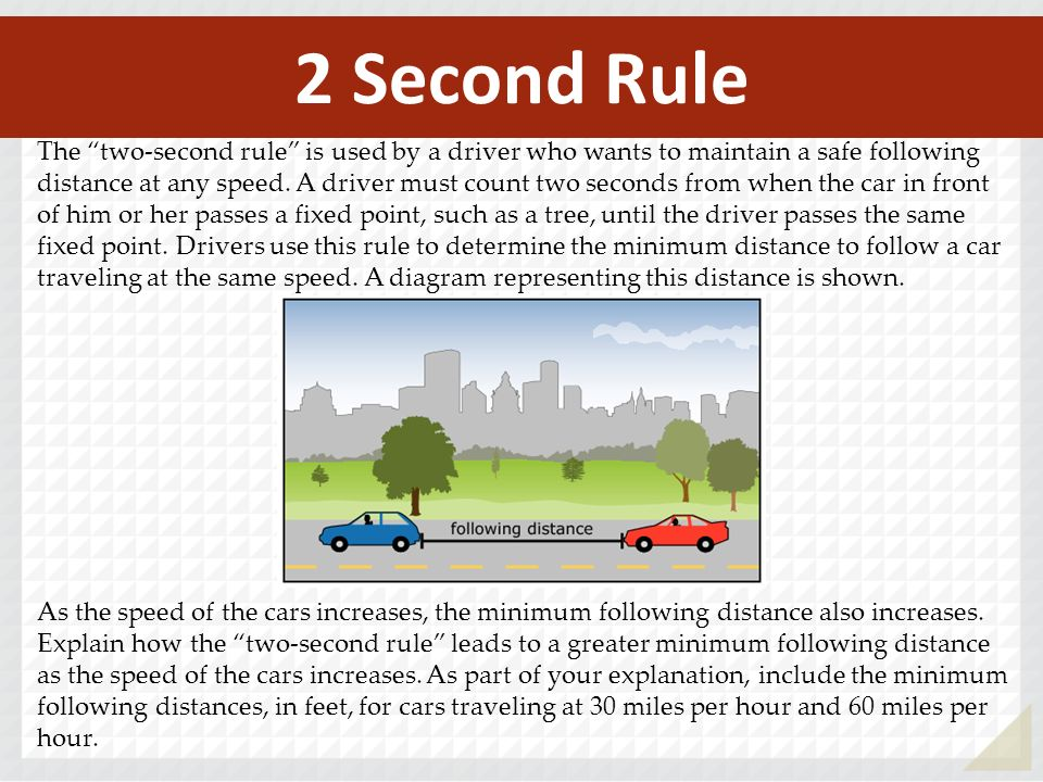The two-second rule is used by a driver who wants to maintain a safe following distance at any speed. A driver must count two seconds from when the ca