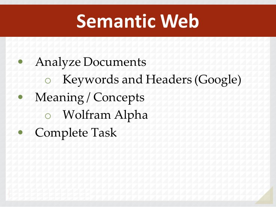 Analyze Documents o Keywords and Headers (Google) Meaning / Concepts o Wolfram Alpha Complete Task Semantic Web