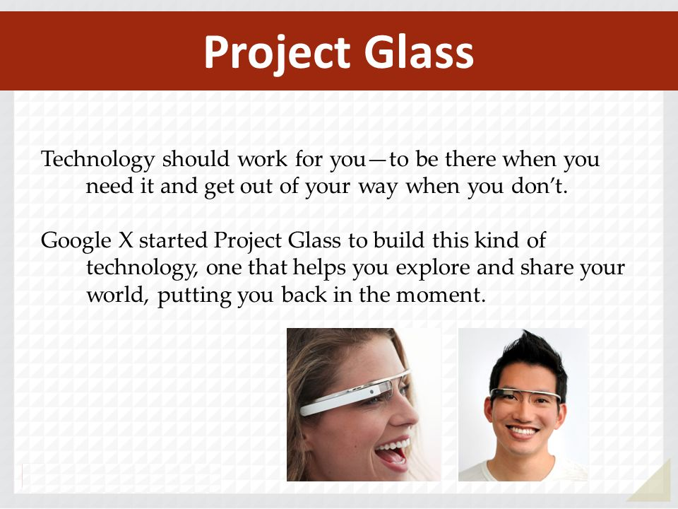 Technology should work for youto be there when you need it and get out of your way when you dont. Google X started Project Glass to build this kind of