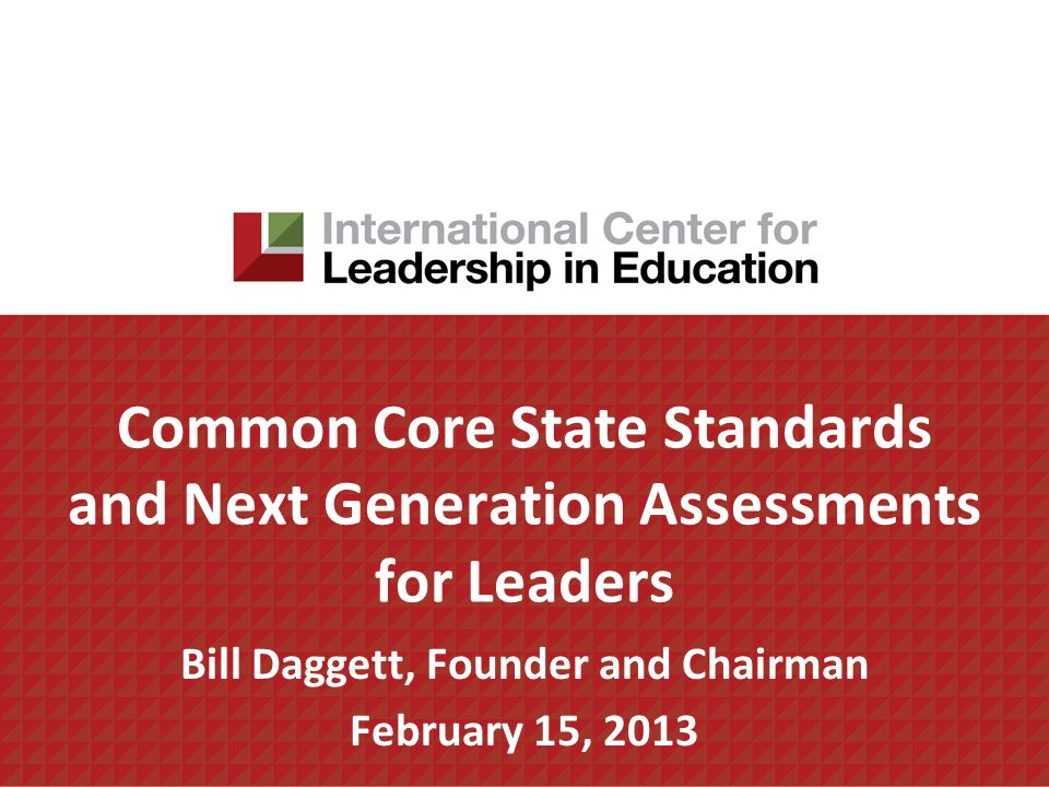 Common Core State Standards and Next Generation Assessments for Leaders Bill Daggett, Founder and Chairman February 15, 2013