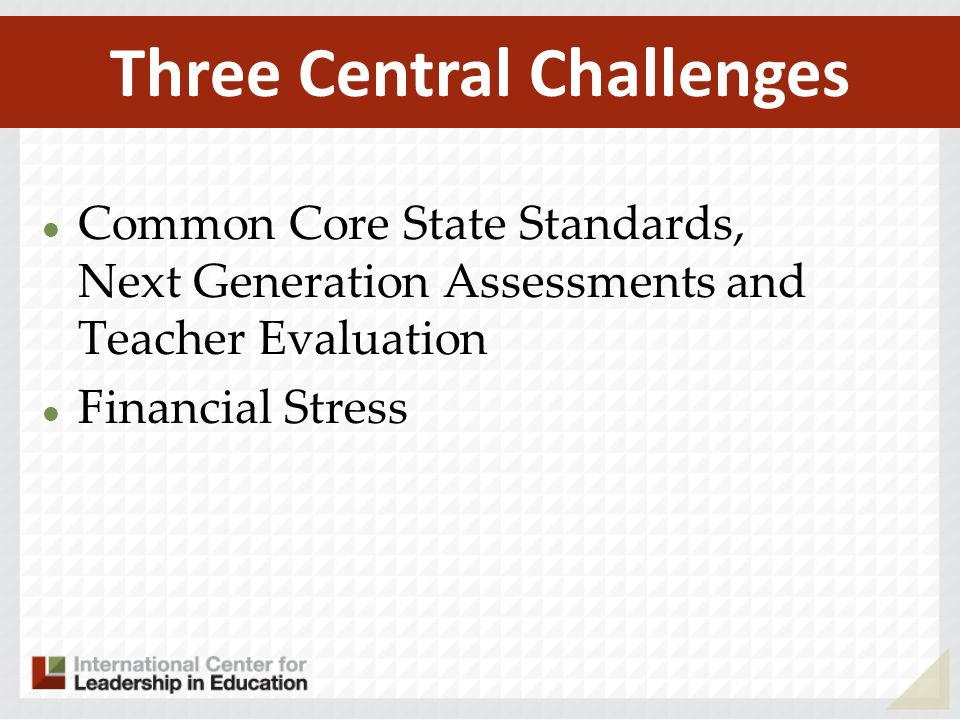 Common Core State Standards, Next Generation Assessments and Teacher Evaluation Financial Stress Three Central Challenges