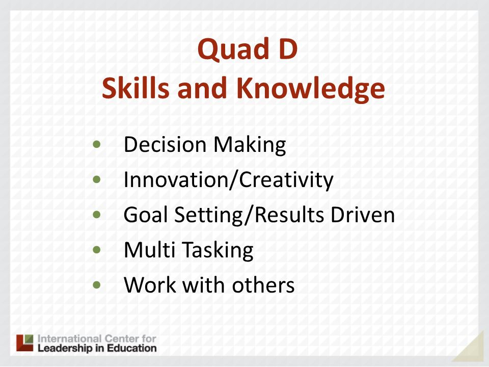 Quad D Skills and Knowledge Decision Making Innovation/Creativity Goal Setting/Results Driven Multi Tasking Work with others